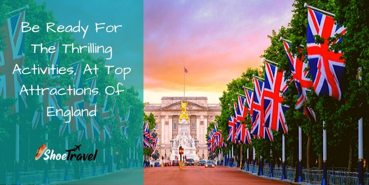 Be Ready For The Thrilling Things To Do, At Top Attractions Of England