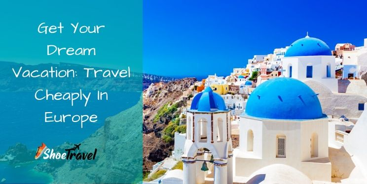 Get Your Dream Vacation: Travel Cheaply In Europe