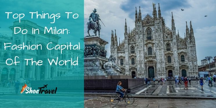 9 Top Things To Do In Milan: Fashion Capital Of The World